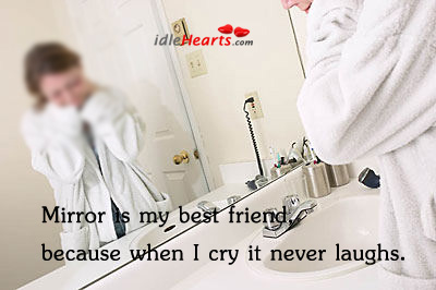 Image, Mirror is my best friend. Because when I cry, it never laughs.