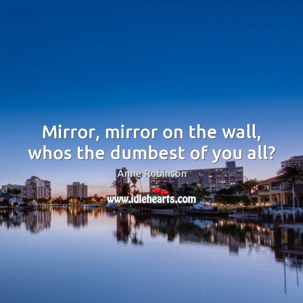 Image, Mirror, mirror on the wall, whos the dumbest of you all?