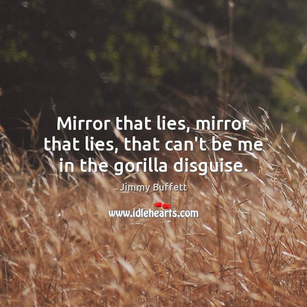 Mirror that lies, mirror that lies, that can't be me in the gorilla disguise. Jimmy Buffett Picture Quote
