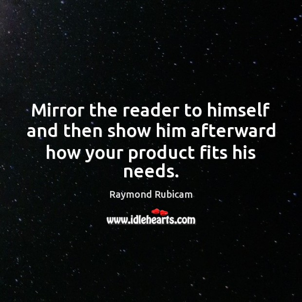 Mirror the reader to himself and then show him afterward how your product fits his needs. Image