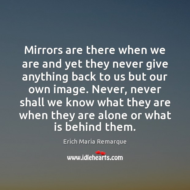 Mirrors are there when we are and yet they never give anything Erich Maria Remarque Picture Quote