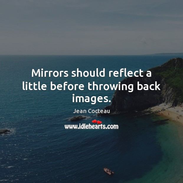 Mirrors should reflect a little before throwing back images. Jean Cocteau Picture Quote