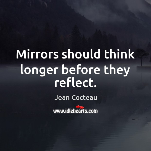 Mirrors should think longer before they reflect. Jean Cocteau Picture Quote