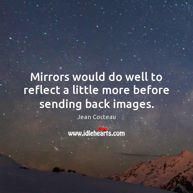 Mirrors would do well to reflect a little more before sending back images. Jean Cocteau Picture Quote