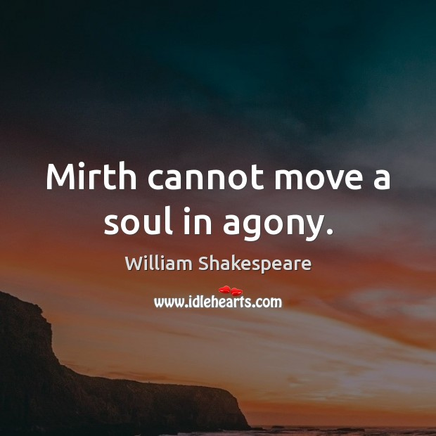 Mirth cannot move a soul in agony. Image