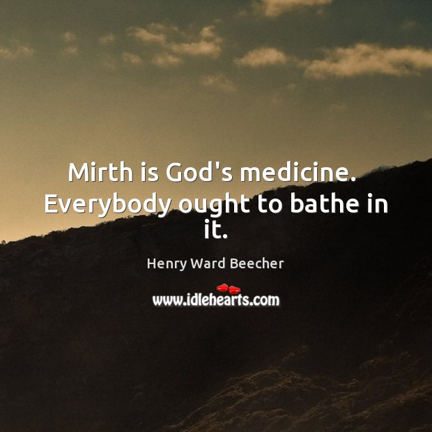 Image, Mirth is God's medicine.  Everybody ought to bathe in it.