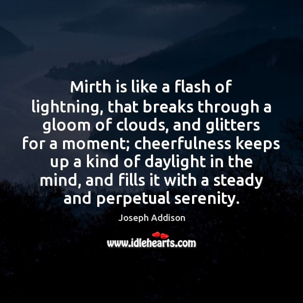 Mirth is like a flash of lightning, that breaks through a gloom Joseph Addison Picture Quote
