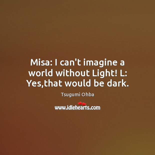 Misa: I can't imagine a world without Light! L: Yes,that would be dark. Tsugumi Ohba Picture Quote