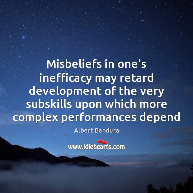 Misbeliefs in one's inefficacy may retard development of the very subskills upon Albert Bandura Picture Quote