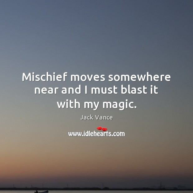 Mischief moves somewhere near and I must blast it with my magic. Image