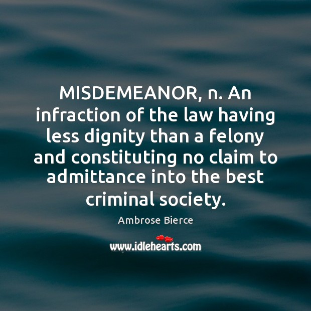 Image, MISDEMEANOR, n. An infraction of the law having less dignity than a