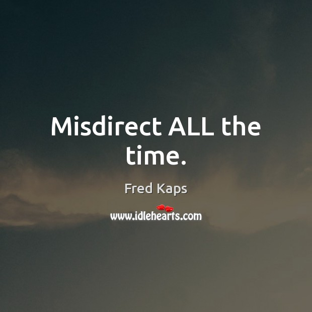 Misdirect ALL the time. Image