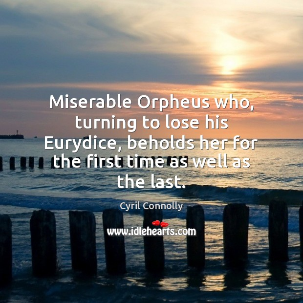 Miserable Orpheus who, turning to lose his Eurydice, beholds her for the Cyril Connolly Picture Quote