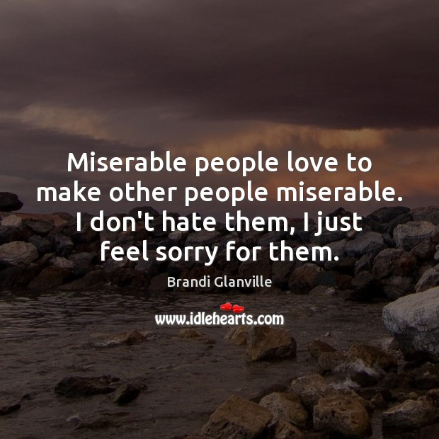 Miserable People Love To Make Other People Miserable I Dont Hate Them