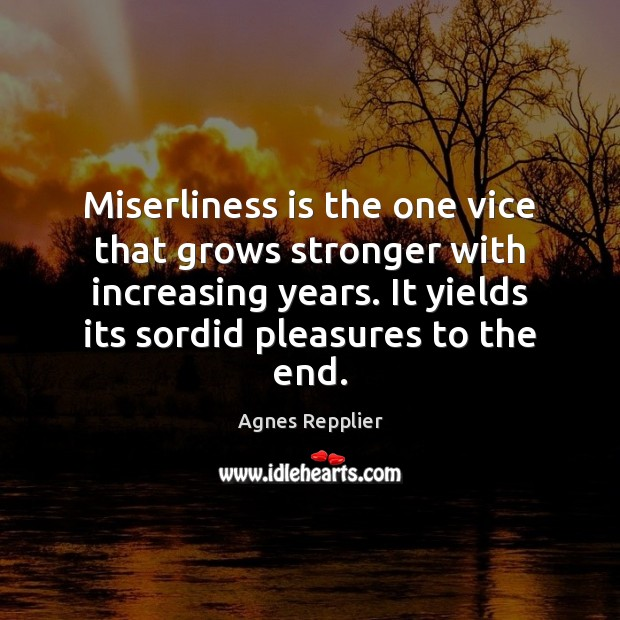 Image, Miserliness is the one vice that grows stronger with increasing years. It