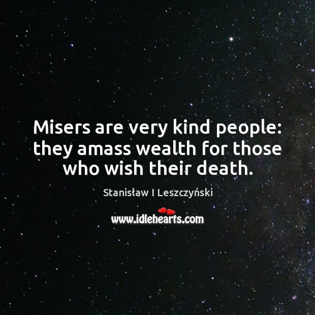 Image, Misers are very kind people: they amass wealth for those who wish their death.
