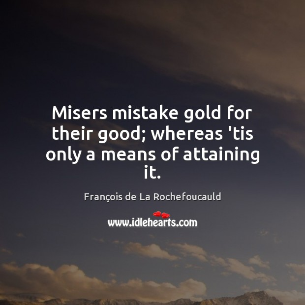 Image, Misers mistake gold for their good; whereas 'tis only a means of attaining it.