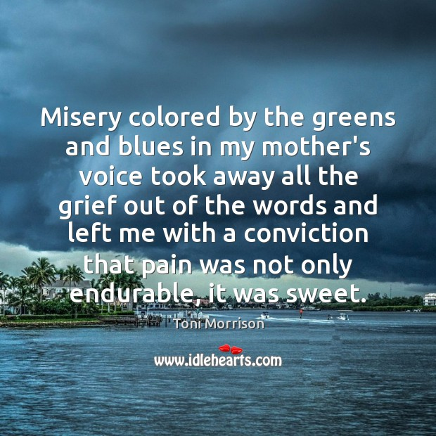 Misery colored by the greens and blues in my mother's voice took Toni Morrison Picture Quote