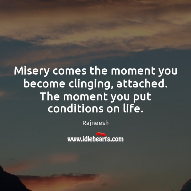 Misery comes the moment you become clinging, attached. The moment you put Image