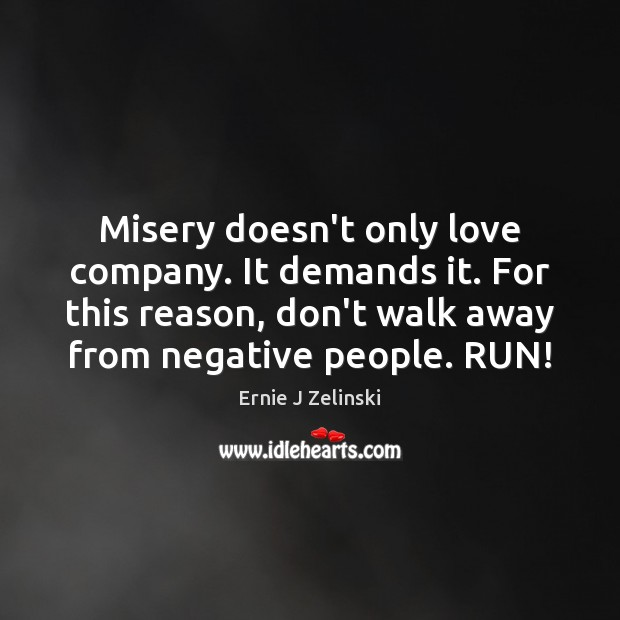 Misery doesn't only love company. It demands it. For this reason, don't Ernie J Zelinski Picture Quote