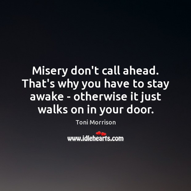 Misery don't call ahead. That's why you have to stay awake – Toni Morrison Picture Quote