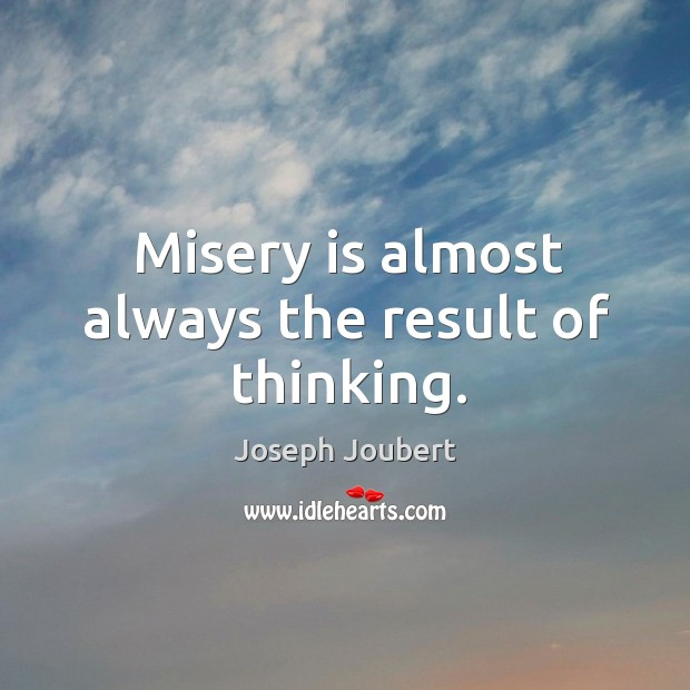 Misery is almost always the result of thinking. Image