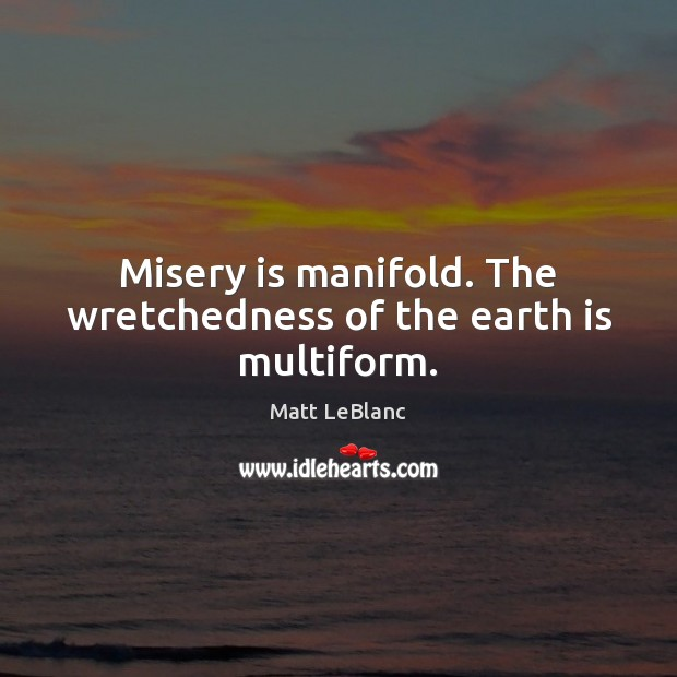 Misery is manifold. The wretchedness of the earth is multiform. Matt LeBlanc Picture Quote