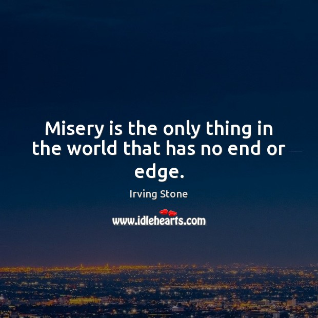 Misery is the only thing in the world that has no end or edge. Image