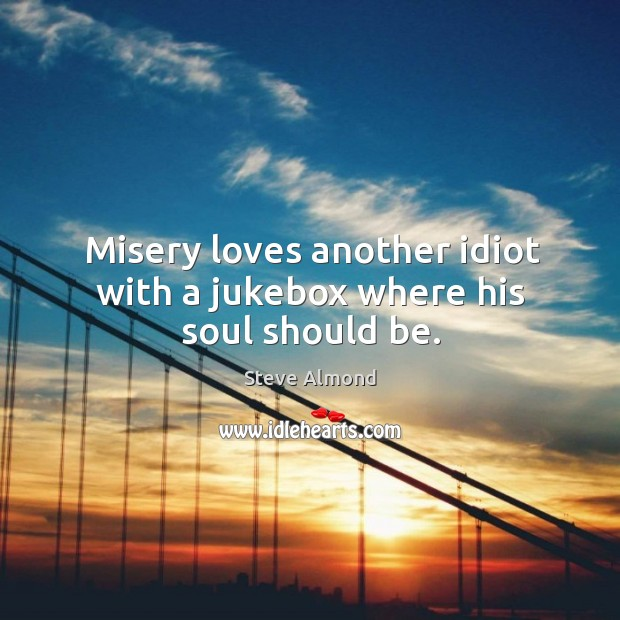Misery loves another idiot with a jukebox where his soul should be. Steve Almond Picture Quote