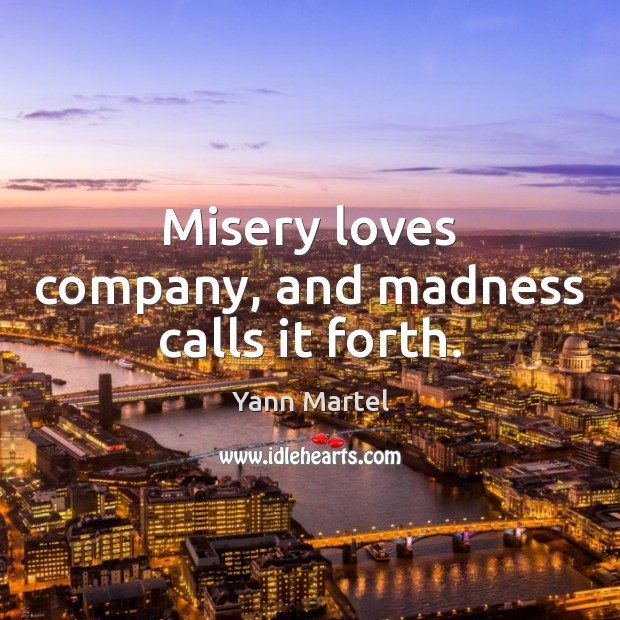 Misery loves company, and madness calls it forth. Yann Martel Picture Quote