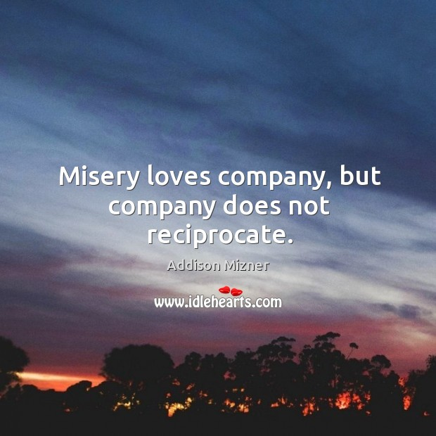 Misery loves company, but company does not reciprocate. Image