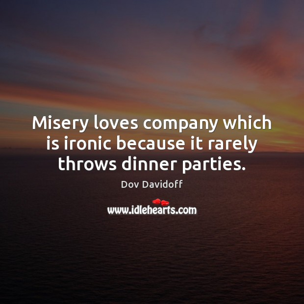 Misery loves company which is ironic because it rarely throws dinner parties. Dov Davidoff Picture Quote