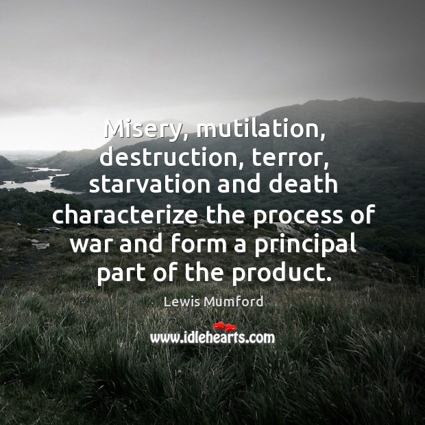 Misery, mutilation, destruction, terror, starvation and death characterize the process of Image