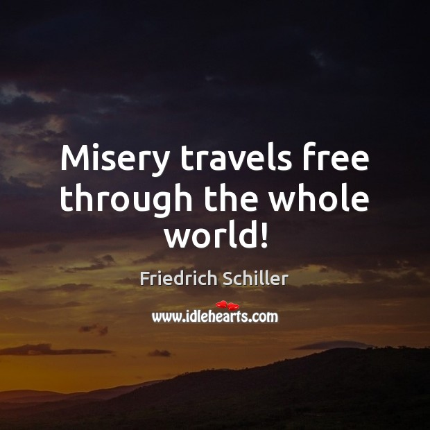 Misery travels free through the whole world! Friedrich Schiller Picture Quote