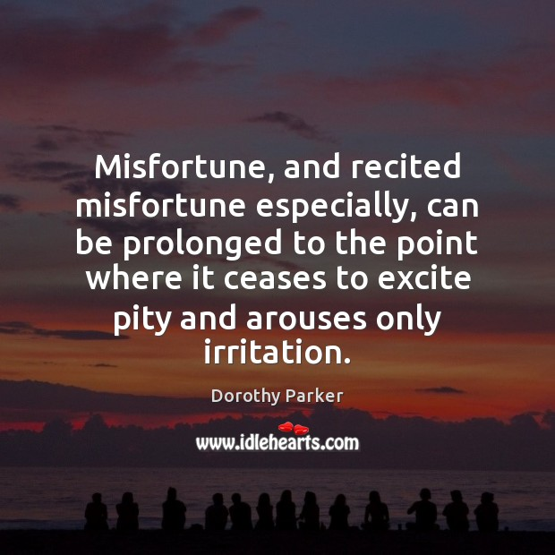 Misfortune, and recited misfortune especially, can be prolonged to the point where Dorothy Parker Picture Quote