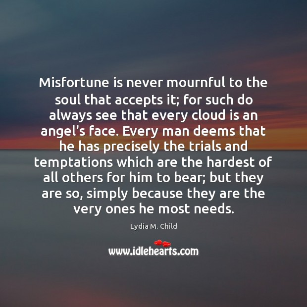 Misfortune is never mournful to the soul that accepts it; for such Image
