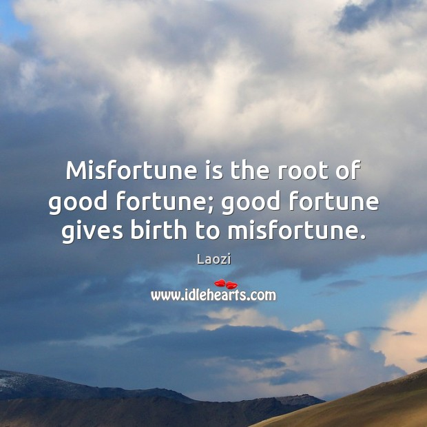Image, Misfortune is the root of good fortune; good fortune gives birth to misfortune.