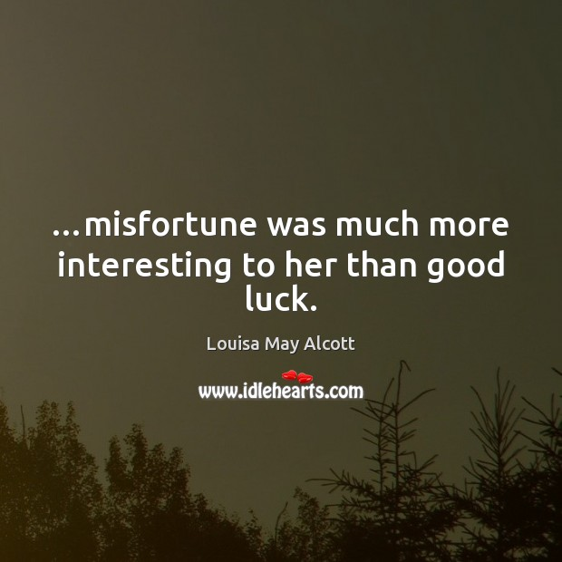 Image, …misfortune was much more interesting to her than good luck.