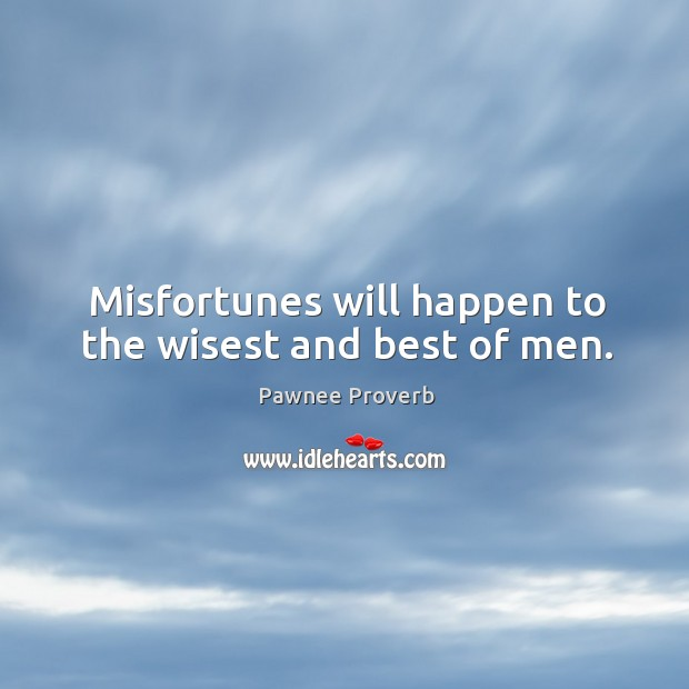 Misfortunes will happen to the wisest and best of men. Pawnee Proverbs Image