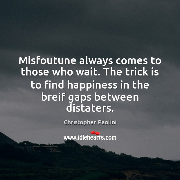 Misfoutune always comes to those who wait. The trick is to find Christopher Paolini Picture Quote