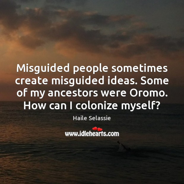 Misguided people sometimes create misguided ideas. Some of my ancestors were Oromo. Haile Selassie Picture Quote