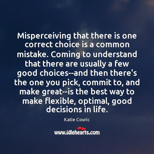 Misperceiving that there is one correct choice is a common mistake. Coming Katie Couric Picture Quote