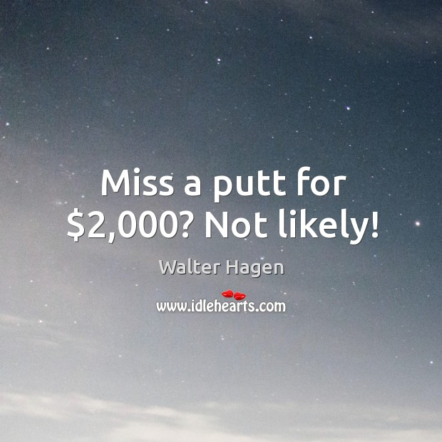 Image, Miss a putt for $2,000? Not likely!