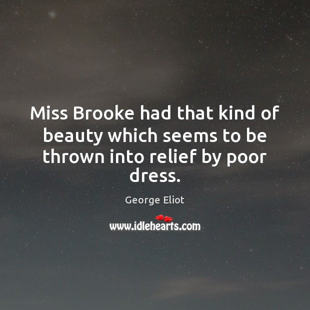Image, Miss Brooke had that kind of beauty which seems to be thrown into relief by poor dress.