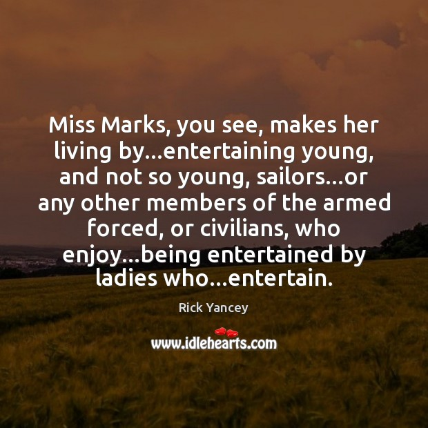 Miss Marks, you see, makes her living by…entertaining young, and not Rick Yancey Picture Quote