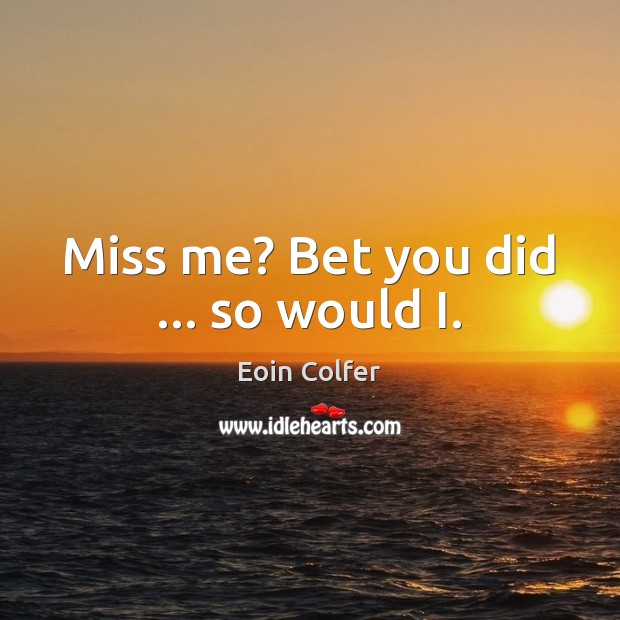 Miss me? Bet you did … so would I. Eoin Colfer Picture Quote