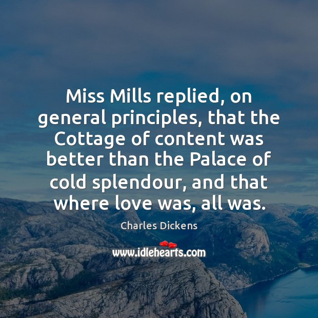 Miss Mills replied, on general principles, that the Cottage of content was Charles Dickens Picture Quote