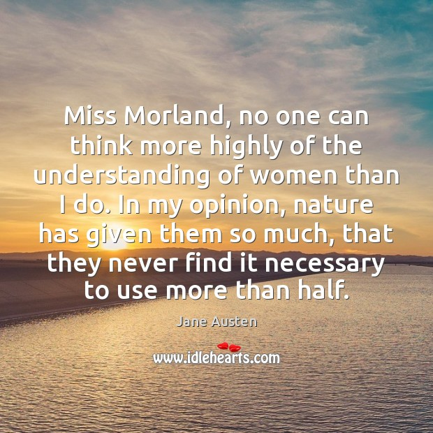 Miss Morland, no one can think more highly of the understanding of Image
