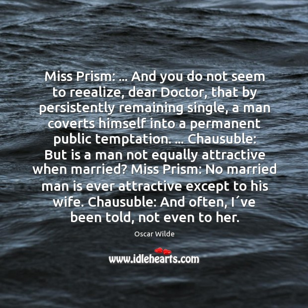 Image, Miss Prism: … And you do not seem to reealize, dear Doctor, that
