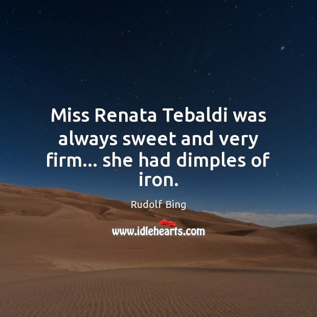 Rudolf Bing Picture Quote image saying: Miss Renata Tebaldi was always sweet and very firm… she had dimples of iron.